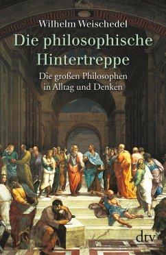 Die philosophische Hintertreppe. Vierunddreißig große Philosophen in Alltag und Denken - Weischedel, Wilhelm