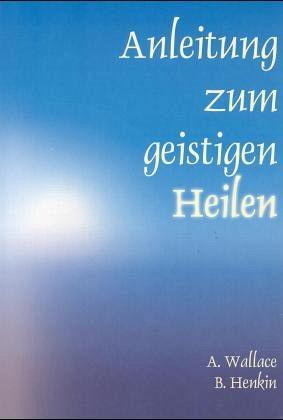 Anleitung zum geistigen Heilen - Wallace, Amy; Henkin, Bill