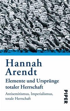 Elemente und Ursprünge totaler Herrschaft - Arendt, Hannah
