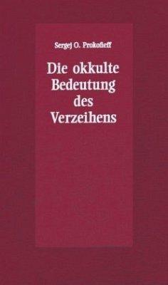 Die okkulte Bedeutung des Verzeihens - Prokofieff, Sergej O.