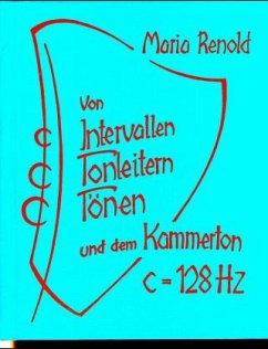 Von Intervallen, Tonleitern, Tönen und dem Kammerton c=128 Hertz - Renold, Maria