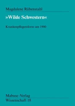 Wilde Schwestern. Krankenpflegereform um 1900 - Rübenstahl, Magdalena