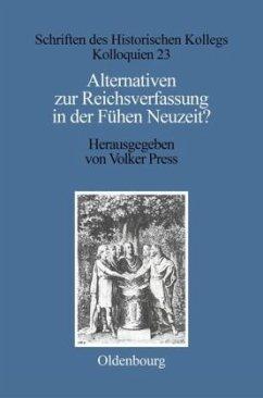 Alternativen zur Reichsverfassung in der Frühen Neuzeit? - Press, Volker / Stievermann, Dieter (Hgg.)