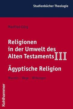 Religionen in der Umwelt des Alten Testaments III: Ägyptische Religion - Görg, Manfred