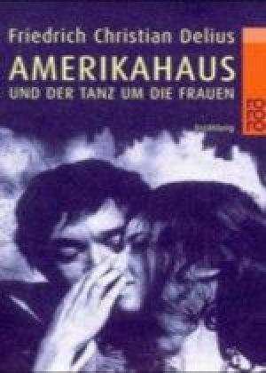 Amerikahaus und der Tanz um die Frauen - Delius, Friedrich Christian