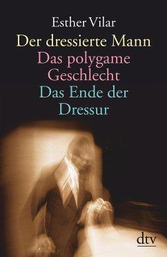 Der dressierte Mann / Das polygame Geschlecht / Das Ende der Dressur - Vilar, Esther