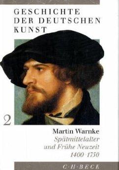 Geschichte der deutschen Kunst. Spätmittelalter und Frühe Neuzeit 1400 - 1750 - Warnke, Martin