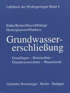 Lehrbuch der Hydrogeologie 4. Grundwassererschließung - Balke, Klaus-Dieter; Beims, Ulrich; Heers, Franz Wilhelm; Hölting, Bernward; Homrighausen, Reiner; Matthess, Georg