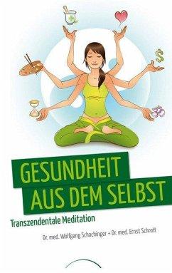 Gesundheit aus dem Selbst: Transzendentale Meditation - Schachinger, Wolfgang; Schrott, Ernst