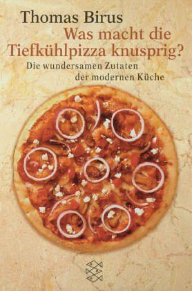 Was macht die Tiefkühlpizza knusprig? - Die wundersamen Zutaten der modernen Küche - Birus, Thomas