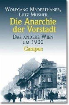 WOLFGANG MADERTHANER LUTZ MUSNER - Die Anarchie der Vorstadt: Das andere Wien um 1900