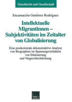 Intellektuelle Migrantinnen - Subjektivitäten im Zeitalter von Globalisierung - Gutiérrez Rodríguez, Encarnación