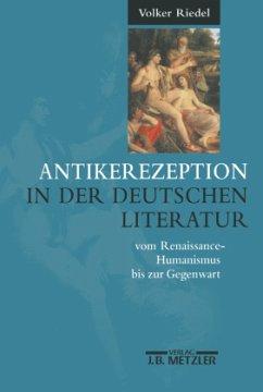 Antikerezeption in der deutschen Literatur vom Renaissance-Humanismus bis zur Gegenwart - Riedel, Volker