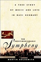 The Inextinguishable Symphony: The True Story of Love and Music in Nazi Germany - Goldsmith, Martin