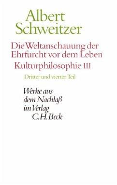 Die Weltanschauung der Ehrfurcht vor dem Leben: Kulturphilosophie III / Werke aus dem Nachlaß Tle.3-4 - Schweitzer, Albert