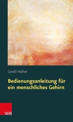 Bedienungsanleitung für ein menschliches Gehirn - Hüther, Gerald