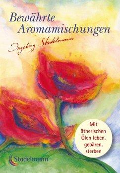Bewährte Aromamischungen - Stadelmann, Ingeborg