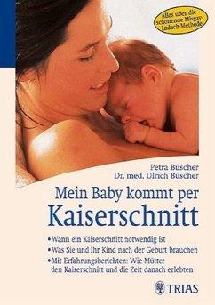 PETRA BÜSCHER ULRICH BÜSCHER - Mein Baby kommt per Kaiserschnitt: Wann ein Kaiserschnitt notwendig ist. Was Sie und Ihr Kind nach der Geburt brauchen. Mit Erfahrungsberichten: Wie  Kaiserschnitt und die Zeit danach erlebten Alles über die schonende Misgav-Ladach-Methode