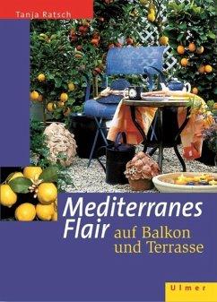 Mediterranes Flair auf Balkon und Terrasse - Ratsch, Tanja