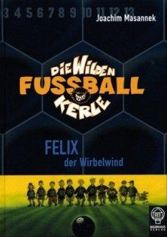 Felix der Wirbelwind / Die Wilden Fußballkerle Bd.2 - Masannek, Joachim / Masannek, Joachim