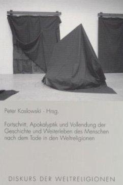 Fortschritt, Apokalyptik und Vollendung der Geschichte und Weiterleben des Menschen nach dem Tode in den Weltreligionen - Koslowski, Peter (Hrsg.)