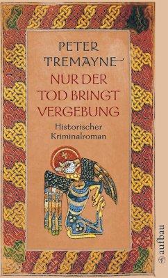 Nur der Tod bringt Vergebung / Ein Fall für Schwester Fidelma Bd.1 - Tremayne, Peter