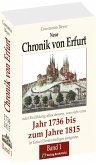 Neue Chronik von Erfurt 1736-1815. Oder Erzählungen alles dessen, was sich vom Jahr 1736 bis zum Jahr 1815 in Erfurt Denkwürdiges ereignete / Chronik von Erfurt 1736-1815. [Band 1 von 2 ]