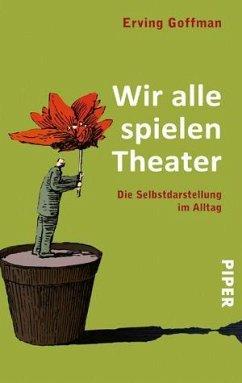 Wir alle spielen Theater - Goffman, Erving