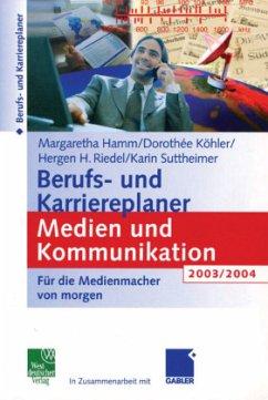 Berufs- und Karriereplaner Medien und Kommunikation 2003/2004 - Hamm, Margaretha; Köhler, Dorothee; Riedel, Hergen; Suttheimer, Karin