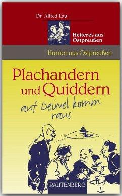 Plachandern und Quiddern auf Deiwel komm raus - Heiteres aus Ostpreußen - Lau, Alfred