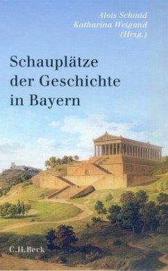 Schauplätze der Geschichte in Bayern - Schmid, Alois / Weigand, Katharina / (Hgg.)