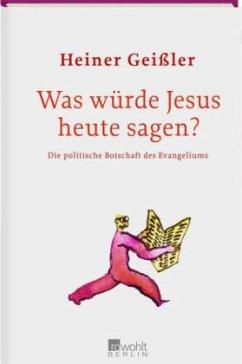 Was würde Jesus heute sagen? - Geißler, Heiner