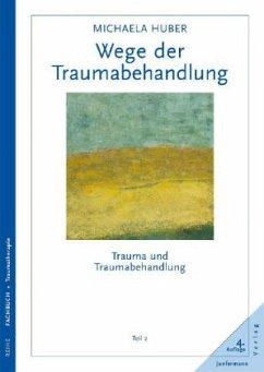 Trauma und Traumabehandlung 2. Wege der Traumabehandlung - Huber, Michaela