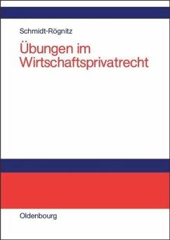 Übungen im Wirtschaftsprivatrecht - Schmidt-Rögnitz, Andreas