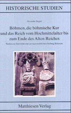 Böhmen, die böhmische Kur und das Reich vom Hochmittelalter bis zum Ende des alten Reiches - Begert, Alexander