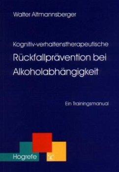 Kognitiv-verhaltenstherapeutische Rückfallprävention bei Alkoholabhängigkeit - Altmannsberger, Walter