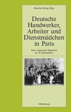Deutsche Handwerker, Arbeiter und Dienstmädchen in Paris - König, Mareike (Hrsg.)