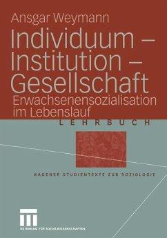 Individuum - Institution - Gesellschaft - Weymann, Ansgar