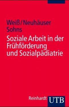 Soziale Arbeit in der Frühförderung und Sozialpädiatrie - Weiß, Hans; Neuhäuser, Gerhard; Sohns, Armin