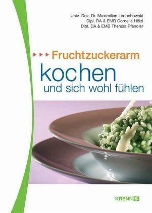 Fruchtzuckerarm kochen und sich wohlfühlen - Ledochowski, Maximilian; Hölzl, Cornelia; Pfandler, Theresa