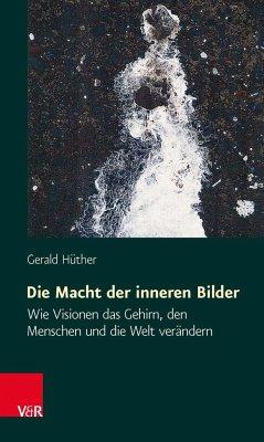 Die Macht der inneren Bilder - Hüther, Gerald