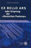 EX BELLO ARS oder Ursprung der »Deutschen Poeterey«