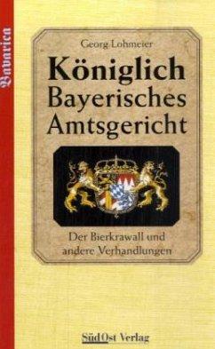 Der Bierkrawall und andere Verhandlungen / Königlich Bayerisches Amtsgericht - Lohmeier, Georg