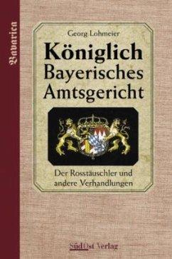 Der Roßtäuscher und weitere Verhandlungen / Königlich Bayerisches Amtsgericht - Lohmeier, Georg
