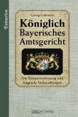 Die Körperverletzung und folgende Verhandlungen / Königlich Bayerisches Amtsgericht
