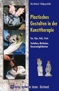 Plastisches Gestalten in der Kunsttherapie - Ton, Gips, Holz, Stein - Wieland, Elke; Kessler, Wolfgang