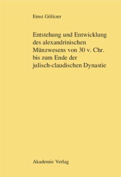 Entstehung und Entwicklung des alexandrinischen Münzwesens von 30 v. Chr. bis zum Ende der julisch-claudischen Dynastie - Gölitzer, Ernst