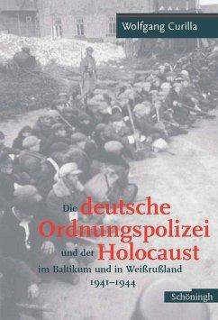 Die deutsche Ordnungspolizei und der Holocaust im Baltikum und in Weißrußland 1941 - 1944
