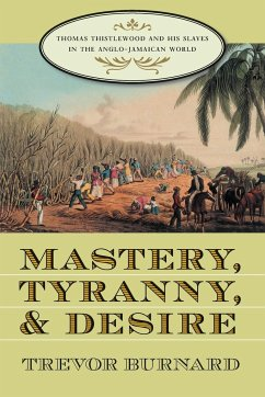 Mastery, Tyranny, and Desire: Thomas Thistlewood and His Slaves in the Anglo-Jamaican World - Burnard, Trevor