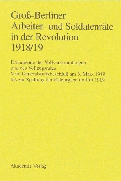 Groß-Berliner Arbeiter- und Soldatenräte in der Revolution 1918/19 - Engel, Gerhard / Huch, Gaby / Materna, Ingo (Hgg.)